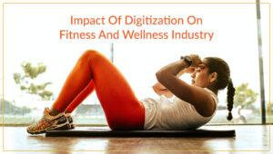 Impact of Digitization on Fitness and Wellness Industry