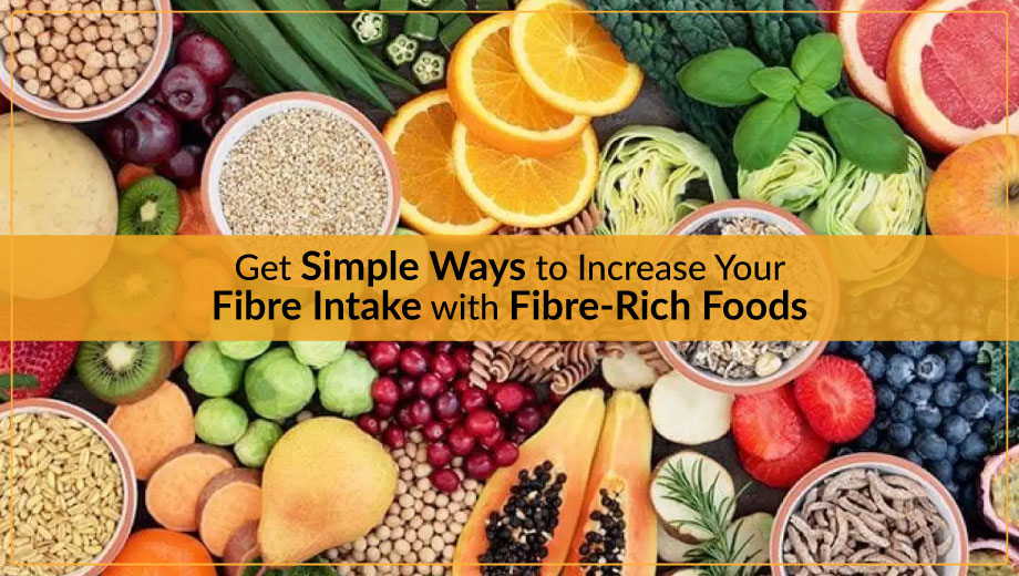 Get Simple Ways to Increase Your Fibre Intake with Fibre-Rich Foods