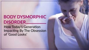 Body Dysmorphic Disorder: How Today's Generation Impacting By The Obsession of 'Good Looks'